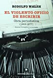 img - for El violento oficio de escribir / The Violent Occupation of Writing: Obra Periodistica 1953-1977/ Journalistic Work 1953-1977 (Spanish Edition) book / textbook / text book