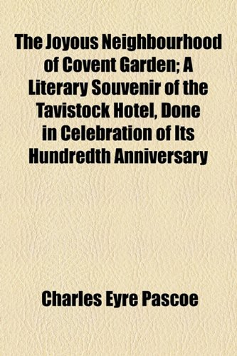The Joyous Neighbourhood of Covent Garden; A Literary Souvenir of the Tavistock Hotel, Done in Celebration of Its Hundredth Anniversary