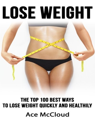 Lose Weight: The Top 100 Best Ways To Lose Weight Quickly and Healthily (weight loss, losing weight, healthy living)
