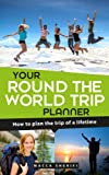 Your Round the World Trip Planner: How to plan the trip of a lifetime (English Edition)