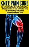 Knee Pain: Treating Knee Pain- Preventing Knee Pain- Natural Remedies, Medical Solutions, Along With Exercises And Rehab For Knee Pain Relief (knee pain ... knee pain rehabilatation, knee exercises)