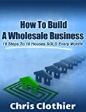How To Build A Real Estate Wholesaling Business:  10 Steps To 10 Houses Sold Every Month