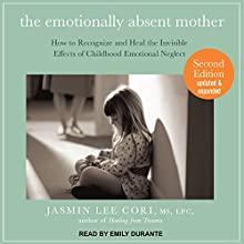 The Emotionally Absent Mother: How to Recognize and Heal the Invisible Effects of Childhood Emotional Neglect, Second Edition Audiobook by Jasmin Lee Cori, MS, LPC Narrated by Emily Durante