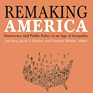 Remaking America: Democracy and Public Policy in an Age of Inequality | [Joe Soss, Jacob S. Hacker, Suzanne Mettler]