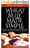 Wheat Belly Made Simple: 30 Easy Recipes To Lose Weight And Reach Your Best Level Of Health (wheat belly, fat loss diet, gluten free food, paleo diet, low carb, wheat allergy, clean eating)