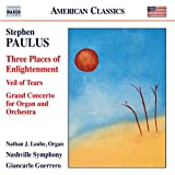 Stephen Paulus: Three Places of Enlightenment, Veil of Tears & Grand Concerto for Organ and Orchestra
