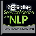 Mastering Self-Confidence with NLP Speech by Kerry Johnson Narrated by Kerry Johnson