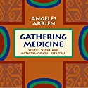 Gathering Medicine: Stories, Songs, and Methods for Soul Retrieval Speech by Angeles Arrien Narrated by Angeles Arrien