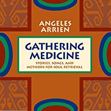 Gathering Medicine: Stories, Songs, and Methods for Soul Retrieval  by Angeles Arrien Narrated by Angeles Arrien