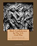 Black Confederates In The U.S. Civil War: A Compiled List of African - Americans Who Served The Confederacy