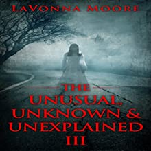 The Unusual, Unknown & Unexplained III (       UNABRIDGED) by LaVonna Moore Narrated by David K. Aycock