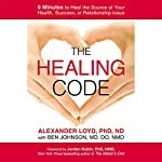 The Healing Code: 6 Minutes to Heal the Source of Your Health, Success, or Relationship Issue | Alexander Loyd