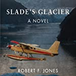 Slade's Glacier: A Novel | Robert F. Jones