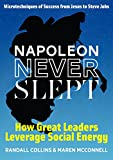 img - for Napoleon Never Slept: How Great Leaders Leverage Social Energy: Microtechniques of success from Jesus to Steve Jobs book / textbook / text book