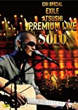 EXH SPECIAL EXILE ATSUSHI PREMIUM LIVE SOLO(仮) [DVD]