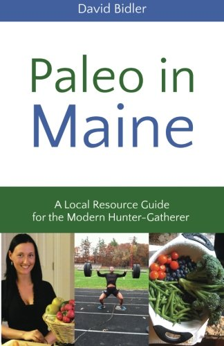 Paleo in Maine: A Local Resource Guide for the Modern Hunter Gatherer: Volume 1