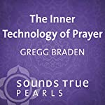 Inner Technology of Prayer: Tuning Oneself to the Creative Forces of the Universe | Gregg Braden