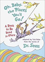 Oh, Baby, the Places You'll Go!: A book to be read in Utero
