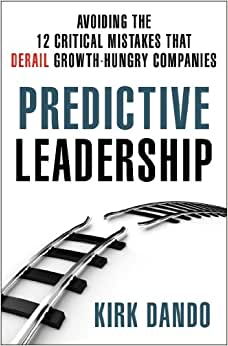 Predictive Leadership: Avoiding The 12 Critical Mistakes That Derail Growth-Hungry Companies
