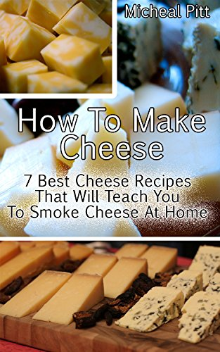 How To Make Cheese: 7 Best Cheese Recipes That Will Teach You To Smoke Cheese At Home: (Homemade Cheeses, Ricotta, Mozzarella, Chevre, Paneer-Even Burrata, ... Milk Mozzarella, MAKE BRIE AND CAMEMBERT) by Micheal Pitt