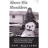 Above His Shoulders: A True Account of Sexual Abuse, Its Impact on Relationships, and the Emotional Survival and Healing ~ Dan Williams