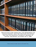 Proceedings On Unveiling the Monument to Caesar Rodney: And the Oration Delivered On the Occasion by Thomas F. Bayard, at Dover, Delaware, October 30Th, 1889