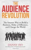 The Audience Revolution: The Smarter Way to Build a Business, Make a Difference, and Change the World (Volume 1)