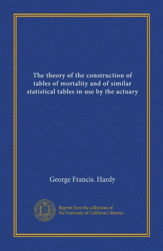 The theory of the construction of tables of mortality and of similar statistical tables in use by the actuary PDF