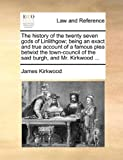 The history of the twenty seven gods of Linlithgow; being an exact and true account of a famous plea betwixt the town-council of the said burgh, and Mr. Kirkwood ... (1140896660) by Kirkwood, James