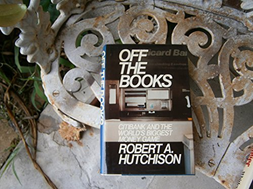 off-the-books-citibank-and-the-worlds-biggest-money-game-by-robert-a-hutchison-1986-01-01