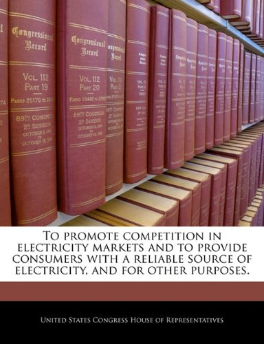 To promote competition in electricity markets and to provide consumers with a reliable source of electricity, and for other purposes.