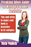 Freaking Idiots Guide to Writing a Kindle Bestseller: Tips & Tricks to Make your Book A Bestseller in Its Category (Freaking Idiots Guides)
