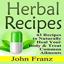 Herbal Recipes: 43 Recipes to Naturally Heal Your Body & Treat Common Ailments (       UNABRIDGED) by John Franz Narrated by Michael Pauley