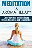 Meditation & Aromatherapy: Calm Your Mind and Find Peace through Meditation and Essential Oils (Zen & Peace)