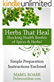 Herbs That Heal. Shocking Health Benefits of 30 Spices & Herbs! Specific Remedies For Ailments Included: Simple preparation instructions enclosed