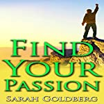 Find Passion: Find Your Passion, Unleash Your Spirit & Find Your Purpose Driven Life | Sarah Goldberg