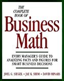 The Complete Book of Business Math: Every Manager's Guide to Analyzing Facts and Figures for Smart Business Decisions (0070576246) by Siegel, Joel G.