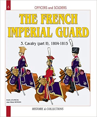 French Imperial Guard, Vol. 3: Cavalry, 1804-1815 (Officers and Soldiers) written by Jean-Marie Mongin