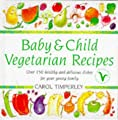 Baby And Child Vegetarian Recipes: Over 150 Healthy and Delicious Dishes for Your Young Family
