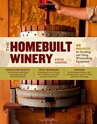 The Homebuilt Winery: 43 Projects for Building and Using Winemaking Equipment [Paperback] [2012] (Author) Steve Hughes