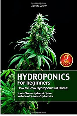 Hydroponics for Beginners. How to Grow Hydroponics at Home: How to Choose a Hydroponic System. Methods and Systems of Hydroponics: Volume 2