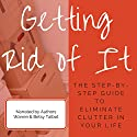 Getting Rid of It: The Step-by-Step Guide for Eliminating the Clutter in Your Life (       UNABRIDGED) by Betsy Talbot, Warren Talbot Narrated by Betsy Talbot, Warren Talbot