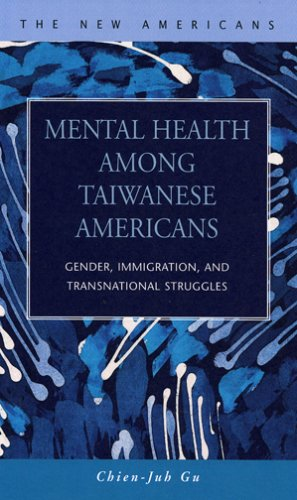Mental Health Among Taiwanese Americans: Gender, Immigration, And Transnational Struggles (The New Americans: Recent Imm
