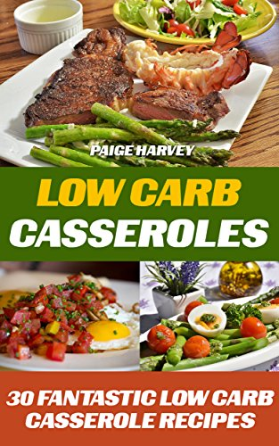 Low Carb Casseroles: 30 Fantastic Low Carb Casserole Recipes by Paige Harvey