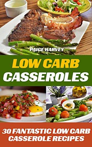 Low Carb Casseroles: 30 Fantastic Low Carb Casserole Recipes by Paige Harvey