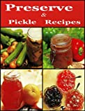 Preserve & Pickle Recipes (Preserve & Pickle Recipes : With these Fruit Cheeses, Curds, Mincemeat, Conserves, Chutneys And Relishes)