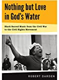 img - for Nothing but Love in God's Water: Volume I, Black Sacred Music from the Civil War to the Civil Rights Movement book / textbook / text book