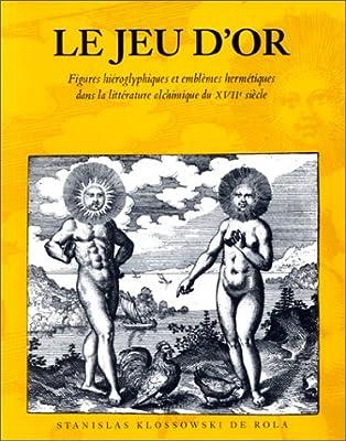 Le Jeu d'or. Figures hiéroglyphiques et emblèmes hermétiques dans la littérature alchimique du XVIIe siècle de Stanislas Klossowski de Rola