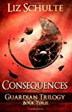 Liz Schulte Consequences (The Guardian Trilogy Book 3)