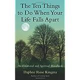 The Ten Things to Do When Your Life Falls Apart: An Emotional and Spiritual Handbook ~ Daphne Rose Kingma